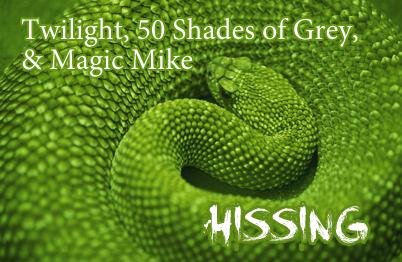 Twilight, 50 Shades of Grey, & Magic Mike... Hissing
